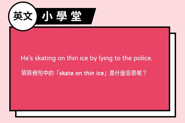 「skate on thin ice」?